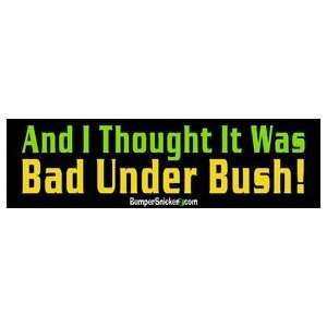 And I Thought It Was Bad Under Bush   Political Bumper Stickers (Large